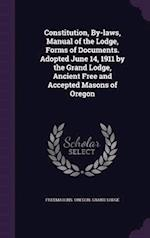 Constitution, By-Laws, Manual of the Lodge, Forms of Documents. Adopted June 14, 1911 by the Grand Lodge, Ancient Free and Accepted Masons of Oregon