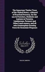 The Important Timber Trees of the United States, a Manual of Practical Forestry, for the Use Fo Foresters, Students and Laymen in Forestry, Lumbermen, af Simon B. Elliott