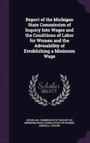 Bog, hardback Report of the Michigan State Commission of Inquiry Into Wages and the Conditions of Labor for Women and the Advisability of Establishing a Minimum Wag af Judson Grenell