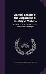 Annual Reports of the Corporation of the City of Victoria: For the Year Ending 31st December, 1890; John Grant, Mayor