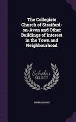 The Collegiate Church of Stratford-On-Avon and Other Buildings of Interest in the Town and Neighbourhood