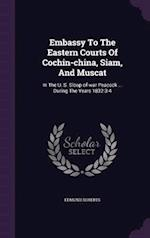 Embassy To The Eastern Courts Of Cochin-china, Siam, And Muscat: In The U. S. Sloop-of-war Peacock ... During The Years 1832-3-4