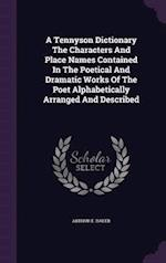 A Tennyson Dictionary The Characters And Place Names Contained In The Poetical And Dramatic Works Of The Poet Alphabetically Arranged And Described