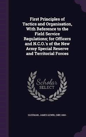 First Principles of Tactics and Organisation, with Reference to the Field Service Regulations; For Officers and N.C.O.'s of the New Army Special Reserve and Territorial Forces