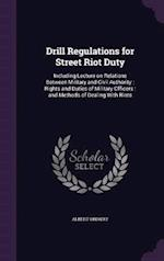 Drill Regulations for Street Riot Duty: Including Lecture on Relations Between Military and Civil Authority : Rights and Duties of Military Officers :