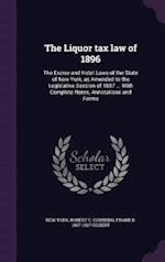 The Liquor tax law of 1896: The Excise and Hotel Laws of the State of New York, as Amended to the Legislative Session of 1897 ... With Complete Notes,