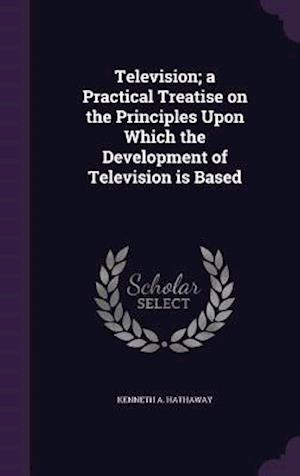 Television; a Practical Treatise on the Principles Upon Which the Development of Television is Based