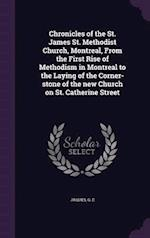 Chronicles of the St. James St. Methodist Church, Montreal, from the First Rise of Methodism in Montreal to the Laying of the Corner-Stone of the New Church on St. Catherine Street