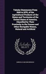 Tabular Statements From 1840 to 1870, of the Agricultural Products of the States and Territories of the United States of America, Classified by Their