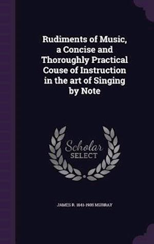 Rudiments of Music, a Concise and Thoroughly Practical Couse of Instruction in the art of Singing by Note