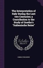"""The Interpretation of Italy During the Last two Centuries; a Contribution to the Study of Goethe's """"Italienische Reise"""""""