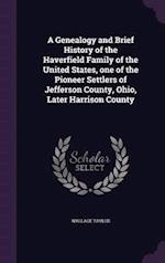 A Genealogy and Brief History of the Haverfield Family of the United States, One of the Pioneer Settlers of Jefferson County, Ohio, Later Harrison County