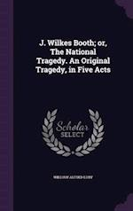 J. Wilkes Booth; Or, the National Tragedy. an Original Tragedy, in Five Acts af William Alfred Luby
