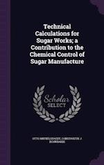 Technical Calculations for Sugar Works; a Contribution to the Chemical Control of Sugar Manufacture