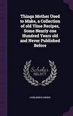 Things Mother Used to Make, a Collection of old Time Recipes, Some Nearly one Hundred Years old and Never Published Before