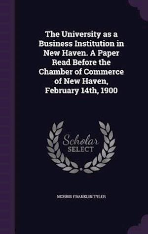 The University as a Business Institution in New Haven. A Paper Read Before the Chamber of Commerce of New Haven, February 14th, 1900