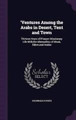 'Ventures Among the Arabs in Desert, Tent and Town: Thirteen Years of Pioneer Missionary Life With the Ishmaelites of Moab, Edom and Arabia af Archibald Forder