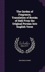The Garden of Fragrance, Translation of Bostán of Sádi From the Original Persian Into English Verse
