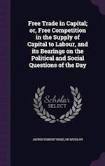 Free Trade in Capital; or, Free Competition in the Supply of Capital to Labour, and its Bearings on the Political and Social Questions of the Day