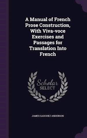 A Manual of French Prose Construction, With Viva-voce Exercises and Passages for Translation Into French