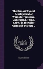 The Semasiological Development of Words for 'Perceive, Understand, Think, Know, ' in the Older Germanic Dialects .. af Samuel Kroesch