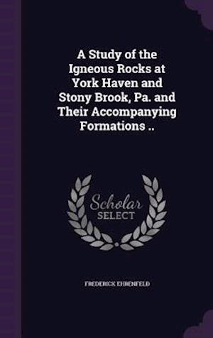 A Study of the Igneous Rocks at York Haven and Stony Brook, Pa. and Their Accompanying Formations ..
