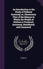 An Introduction to the Study of Political Economy; Or, Elementary View of the Manner in Which the Wealth of Nations Is Produced, Increased, Distribute af D. Boileau