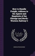 How to Handle Freight, Address to the Agents and Employes of the Chicago and North-Western Railway C
