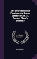 The Scepticism and Fundamental Errors Establish'd in Mr. Samuel Clark's Sermons af William Caroll
