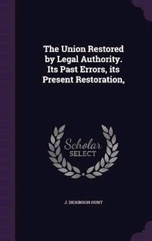 The Union Restored by Legal Authority. Its Past Errors, its Present Restoration,