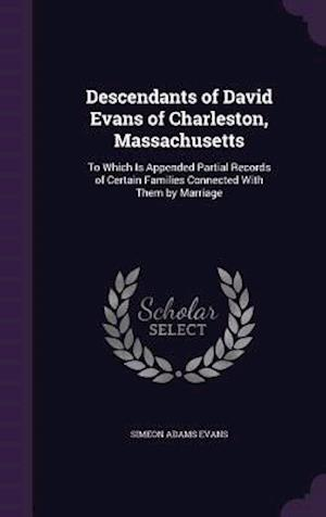 Descendants of David Evans of Charleston, Massachusetts: To Which Is Appended Partial Records of Certain Families Connected With Them by Marriage