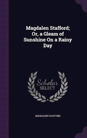 Magdalen Stafford; Or, a Gleam of Sunshine On a Rainy Day