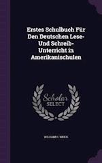 Erstes Schulbuch Für Den Deutschen Lese- Und Schreib-Unterricht in Amerikanischulen af William H. Weick