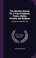 Two Months Abroad, Or, a Trip to England, France, Baden, Prussia, and Belgium: In August and September, 1843