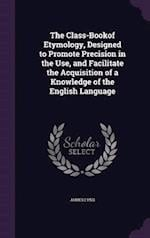 The Class-Bookof Etymology, Designed to Promote Precision in the Use, and Facilitate the Acquisition of a Knowledge of the English Language