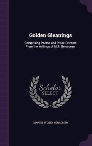 Golden Gleanings: Comprising Poems and Prose Extracts From the Writings of M.S. Newcomer