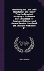 Embroidery and Lace; Their Manufacture and History from the Remotest Antiquity to the Present Day. a Handbook for Amateurs, Collectors, and General Readers. Translated and Enlarged, with Notes by