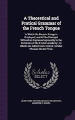 A Theoretical and Pratical Grammar of the French Tongue: In Which the Present Usage Is Displayed, and All the Principal Difficulties Explained Agreeab