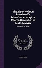 The History of Don Francisco De Miranda's Attempt to Effect a Revolution in South America: In a Series of Letters