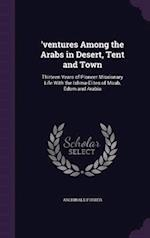 'ventures Among the Arabs in Desert, Tent and Town: Thirteen Years of Pioneer Missionary Life With the Ishma-Elites of Moab, Edom and Arabia