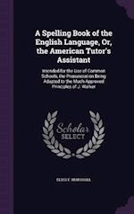 A Spelling Book of the English Language, Or, the American Tutor's Assistant: Intended for the Use of Common Schools, the Pronunciation Being Adapted t af Elihu F. Marshall