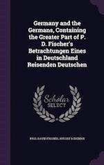 Germany and the Germans, Containing the Greater Part of P. D. Fischer's Betrachtungen Eines in Deutschland Reisenden Deutschen