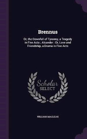 Brennus: Or, the Downfall of Tyranny, a Tragedy in Five Acts ; Alcander : Or, Love and Friendship, a Drama in Five Acts