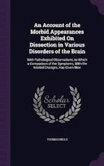 An Account of the Morbid Appearances Exhibited On Dissection in Various Disorders of the Brain: With Pathological Observations, to Which a Comparison