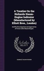 A Treatise On the Richards Steam-Engine Indicator (Manufactured by Elliott Bros., London): And the Development and Application of Force in the Steam-E