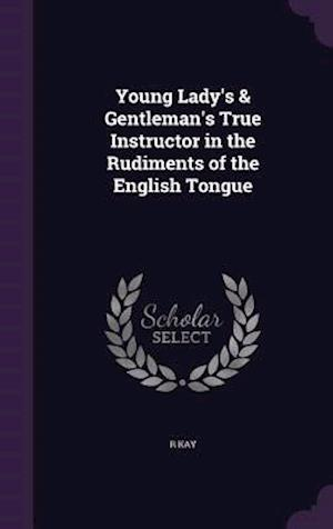 Young Lady's & Gentleman's True Instructor in the Rudiments of the English Tongue