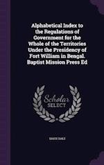 Alphabetical Index to the Regulations of Government for the Whole of the Territories Under the Presidency of Fort William in Bengal. Baptist Mission P
