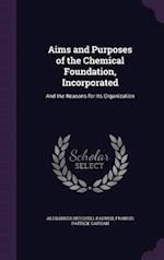 Aims and Purposes of the Chemical Foundation, Incorporated: And the Reasons for Its Organization