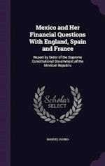 Mexico and Her Financial Questions With England, Spain and France: Report by Order of the Supreme Constitutional Government of the Mexican Republic