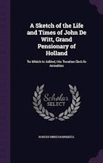 A Sketch of the Life and Times of John De Witt, Grand Pensionary of Holland: To Which Is Added, His Treatise On Life Annuities